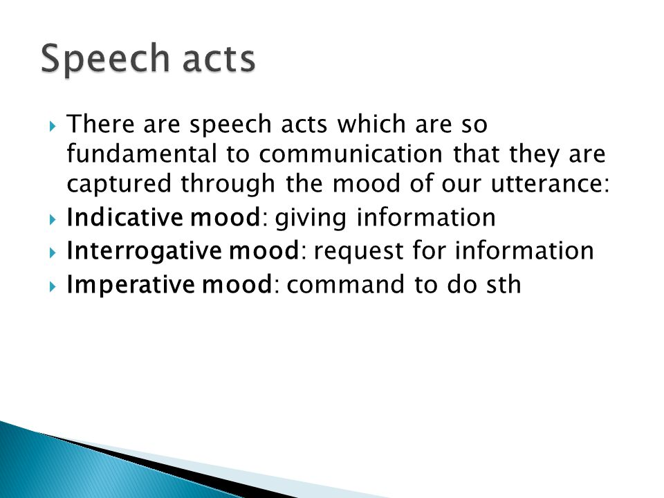  There are speech acts which are so fundamental to communication that they are captured through the mood of our utterance:  Indicative mood: giving