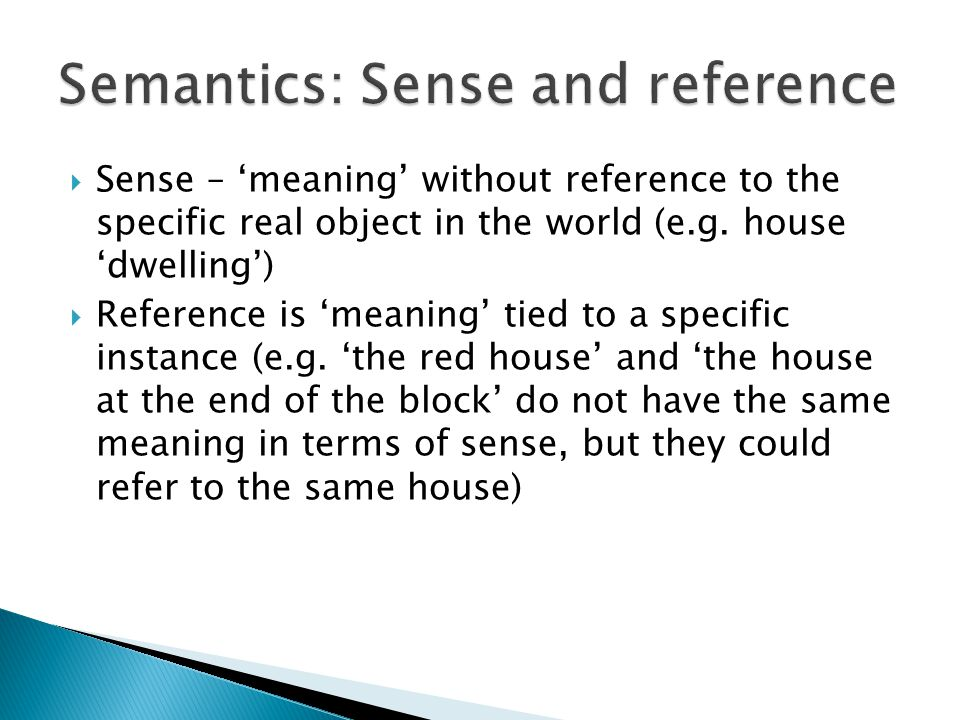  Sense – 'meaning' without reference to the specific real object in the world (e.g. house 'dwelling')  Reference is 'meaning' tied to a specific ins