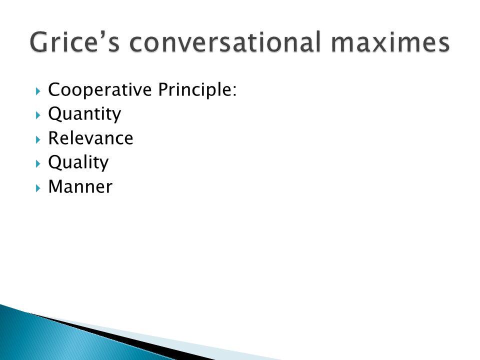  Cooperative Principle:  Quantity  Relevance  Quality  Manner