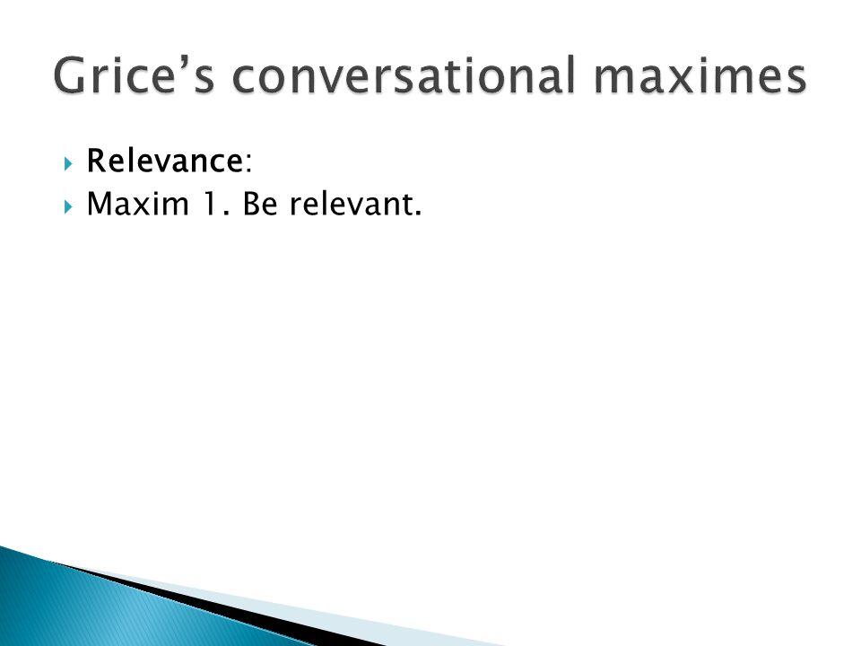  Relevance:  Maxim 1. Be relevant.