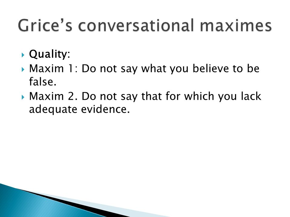  Quality:  Maxim 1: Do not say what you believe to be false.  Maxim 2. Do not say that for which you lack adequate evidence.
