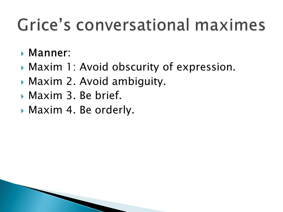  Manner:  Maxim 1: Avoid obscurity of expression.  Maxim 2. Avoid ambiguity.  Maxim 3. Be brief.  Maxim 4. Be orderly.