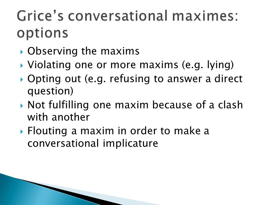  Observing the maxims  Violating one or more maxims (e.g. lying)  Opting out (e.g. refusing to answer a direct question)  Not fulfilling one maxim
