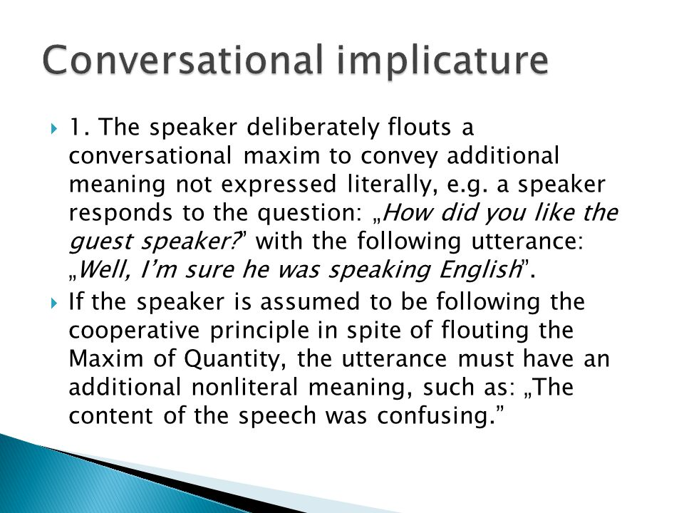  1. The speaker deliberately flouts a conversational maxim to convey additional meaning not expressed literally, e.g. a speaker responds to the quest