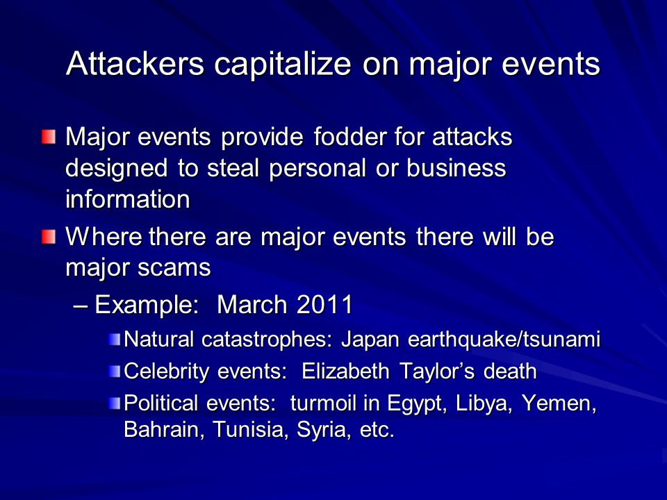 Attackers capitalize on major events Major events provide fodder for attacks designed to steal personal or business information Where there are major