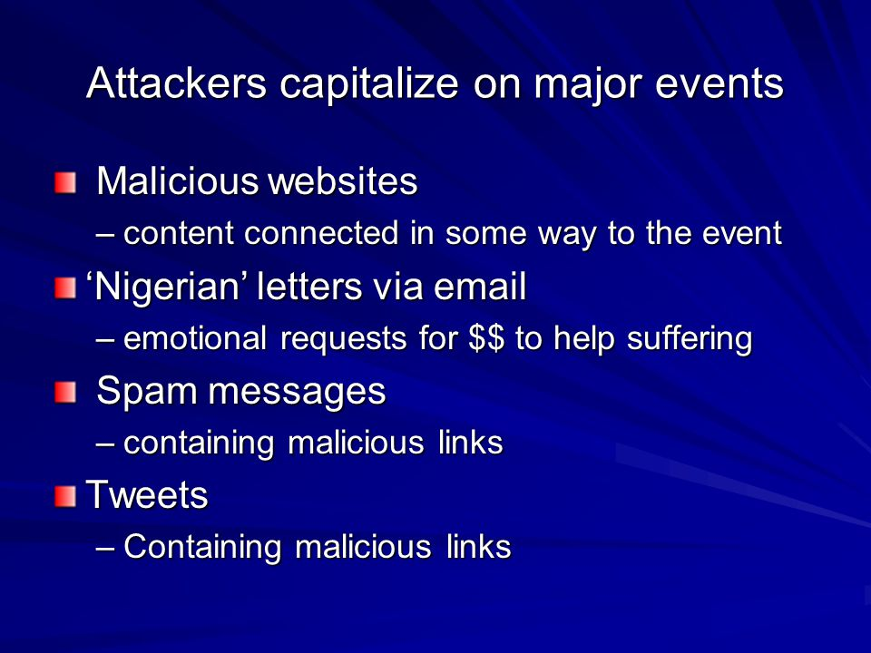Attackers capitalize on major events Malicious websites Malicious websites –content connected in some way to the event 'Nigerian' letters via email –e