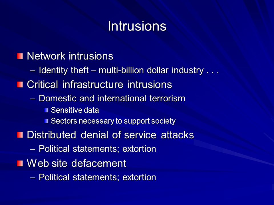 Intrusions Network intrusions –Identity theft – multi-billion dollar industry... Critical infrastructure intrusions –Domestic and international terror