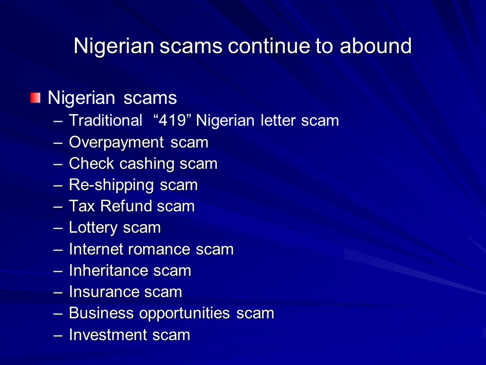 "Nigerian scams continue to abound Nigerian scams – –Traditional ""419"" Nigerian letter scam –Overpayment scam –Check cashing scam –Re-shipping scam –Ta"