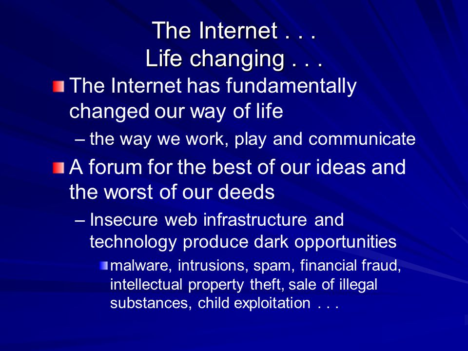 The Internet... Life changing... The Internet has fundamentally changed our way of life – –the way we work, play and communicate A forum for the best