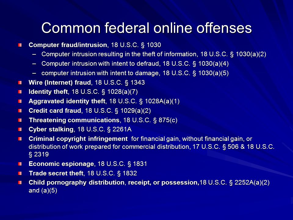 Common federal online offenses Computer fraud/intrusion, 18 U.S.C. § 1030 –Computer intrusion resulting in the theft of information, 18 U.S.C. § 1030(