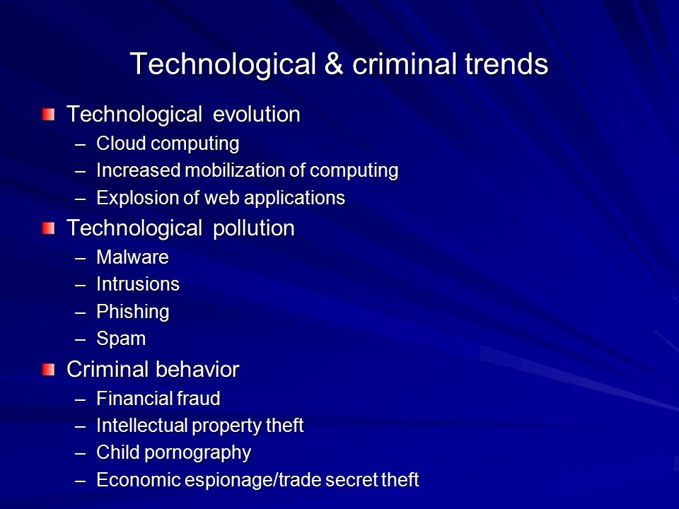 Technological & criminal trends Technological evolution –Cloud computing –Increased mobilization of computing –Explosion of web applications Technolog