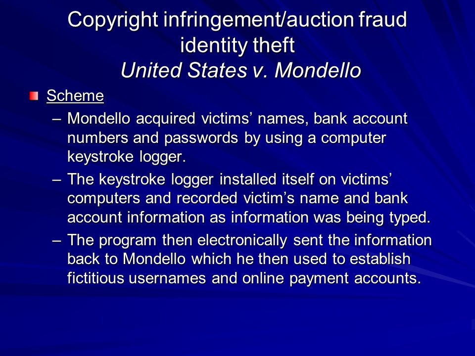 Copyright infringement/auction fraud identity theft United States v. Mondello Scheme –Mondello acquired victims' names, bank account numbers and passw