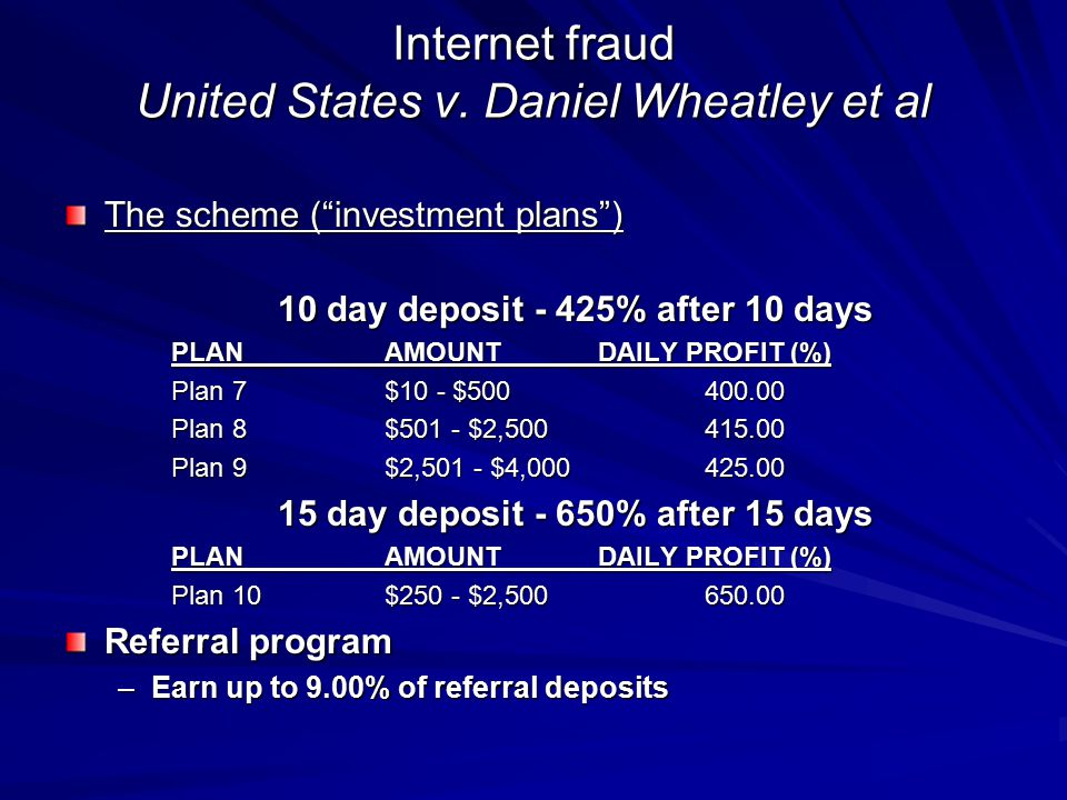 "Internet fraud United States v. Daniel Wheatley et al The scheme (""investment plans"") 10 day deposit - 425% after 10 days PLANAMOUNTDAILY PROFIT (%) P"