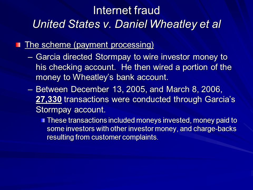 Internet fraud United States v. Daniel Wheatley et al The scheme (payment processing) –Garcia directed Stormpay to wire investor money to his checking