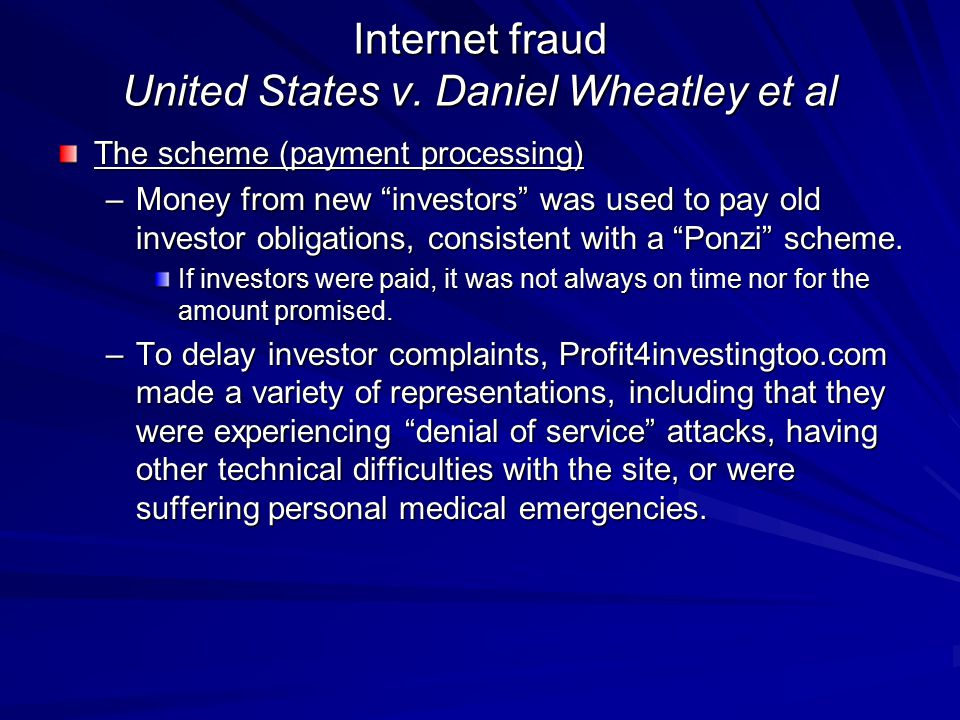 "Internet fraud United States v. Daniel Wheatley et al The scheme (payment processing) –Money from new ""investors"" was used to pay old investor obligat"