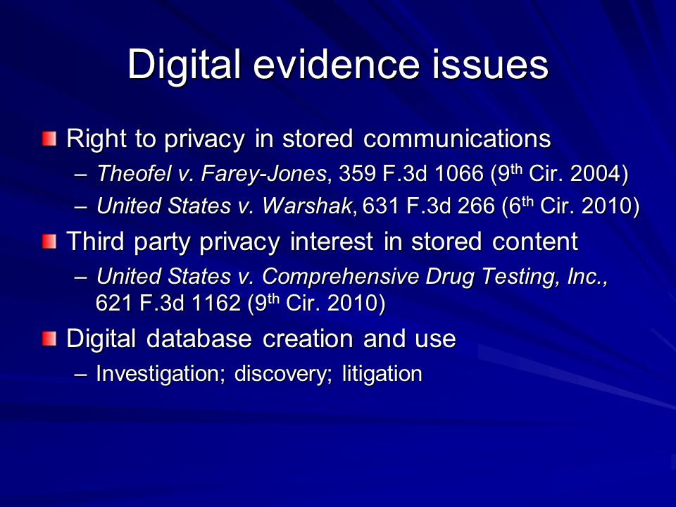 Digital evidence issues Right to privacy in stored communications –Theofel v. Farey-Jones, 359 F.3d 1066 (9 th Cir. 2004) –United States v. Warshak, 6
