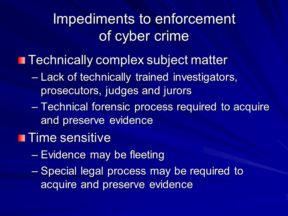Impediments to enforcement of cyber crime Technically complex subject matter –Lack of technically trained investigators, prosecutors, judges and juror