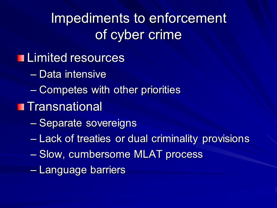 Impediments to enforcement of cyber crime Limited resources –Data intensive –Competes with other priorities Transnational –Separate sovereigns –Lack o