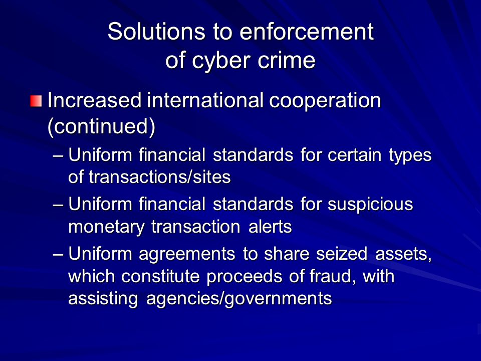 Solutions to enforcement of cyber crime Increased international cooperation (continued) –Uniform financial standards for certain types of transactions