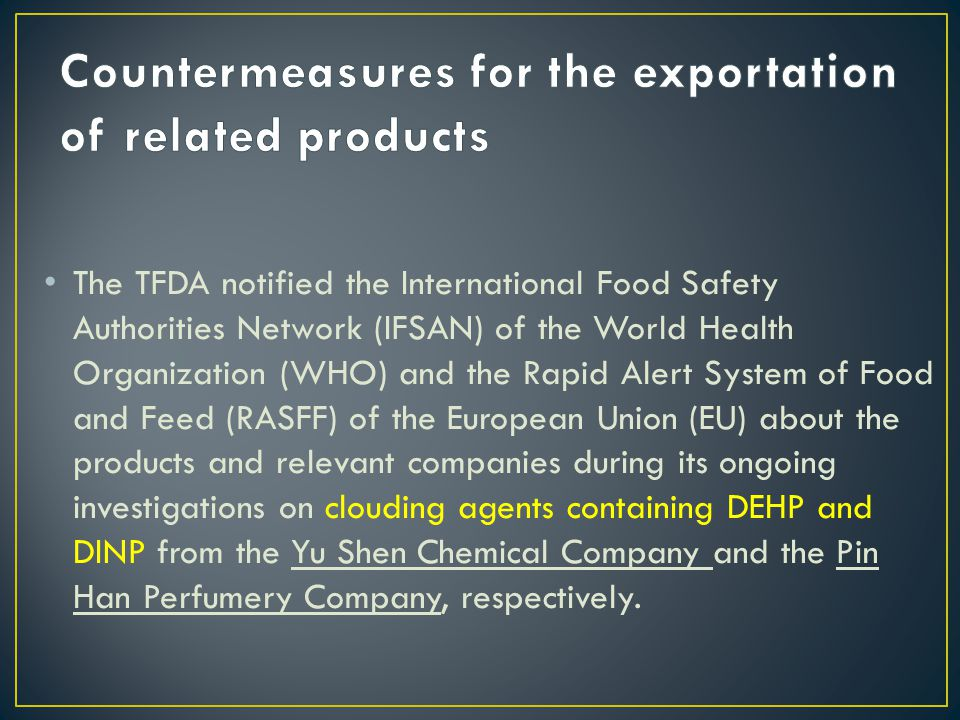 The TFDA notified the International Food Safety Authorities Network (IFSAN) of the World Health Organization (WHO) and the Rapid Alert System of Food and Feed (RASFF) of the European Union (EU) about the products and relevant companies during its ongoing investigations on clouding agents containing DEHP and DINP from the Yu Shen Chemical Company and the Pin Han Perfumery Company, respectively.