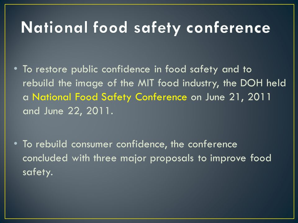 To restore public confidence in food safety and to rebuild the image of the MIT food industry, the DOH held a National Food Safety Conference on June 21, 2011 and June 22, 2011.