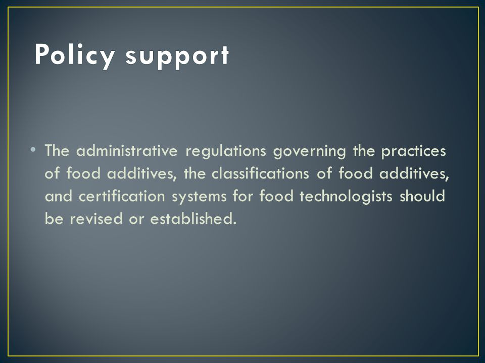 The administrative regulations governing the practices of food additives, the classifications of food additives, and certification systems for food technologists should be revised or established.