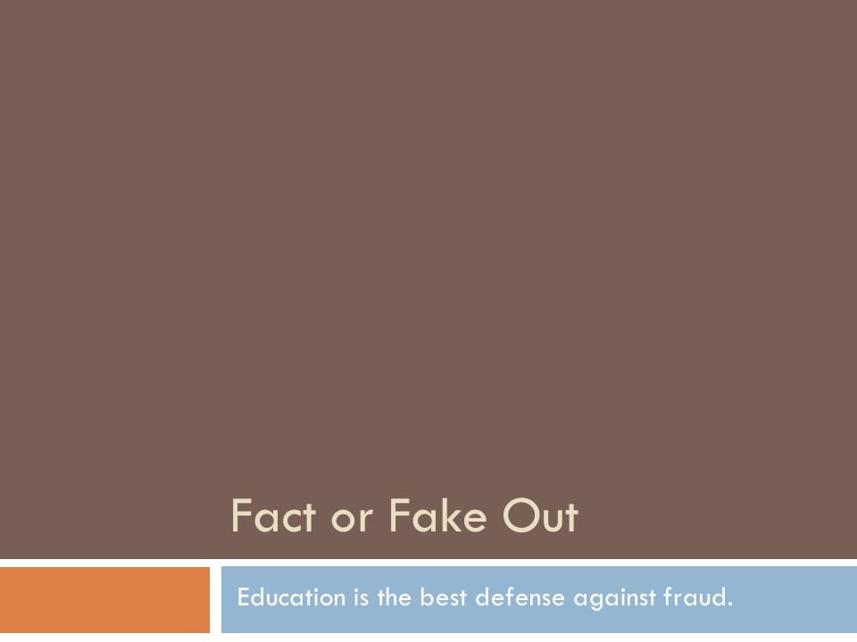 Fact or Fake Out Education is the best defense against fraud.