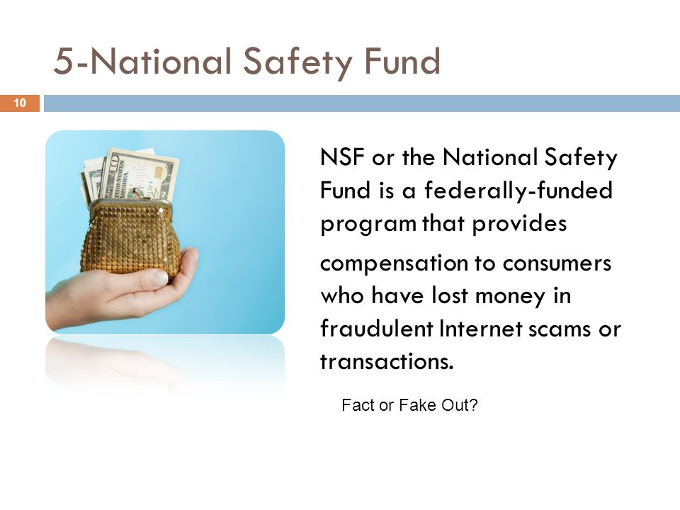5-National Safety Fund NSF or the National Safety Fund is a federally-funded program that provides compensation to consumers who have lost money in fr