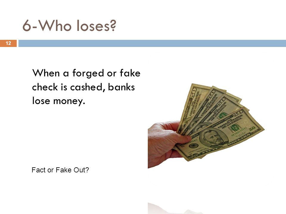 6-Who loses When a forged or fake check is cashed, banks lose money. 12 Fact or Fake Out