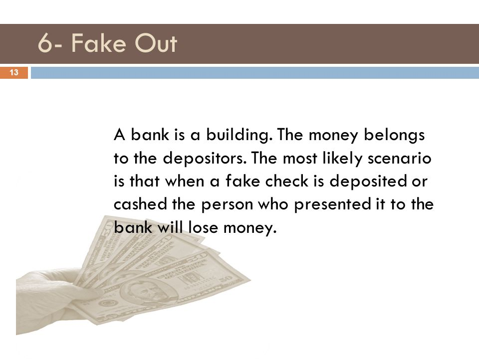 6- Fake Out 13 A bank is a building. The money belongs to the depositors. The most likely scenario is that when a fake check is deposited or cashed th