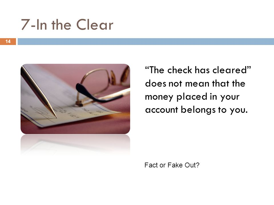 "7-In the Clear ""The check has cleared"" does not mean that the money placed in your account belongs to you. 14 Fact or Fake Out?"