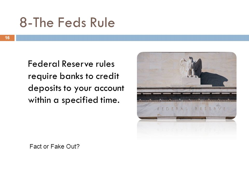8-The Feds Rule Federal Reserve rules require banks to credit deposits to your account within a specified time. 16 Fact or Fake Out?