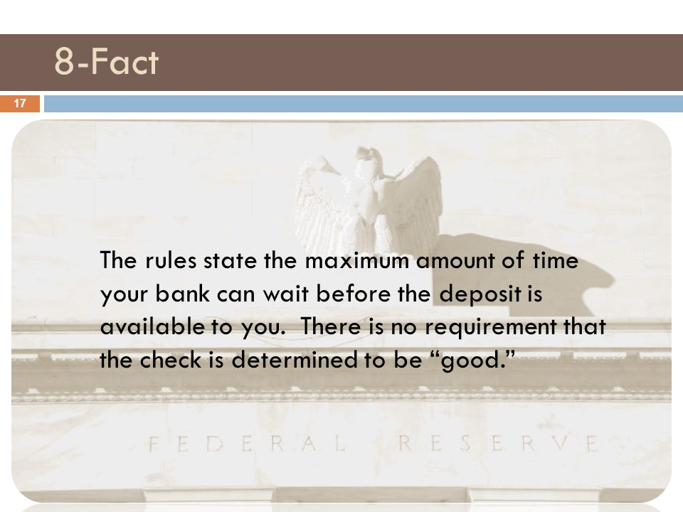 8-Fact 17 The rules state the maximum amount of time your bank can wait before the deposit is available to you. There is no requirement that the check