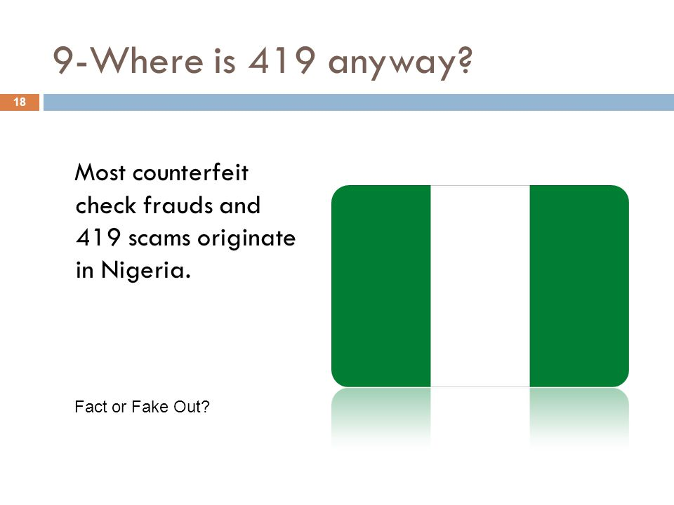 9-Where is 419 anyway. Most counterfeit check frauds and 419 scams originate in Nigeria.
