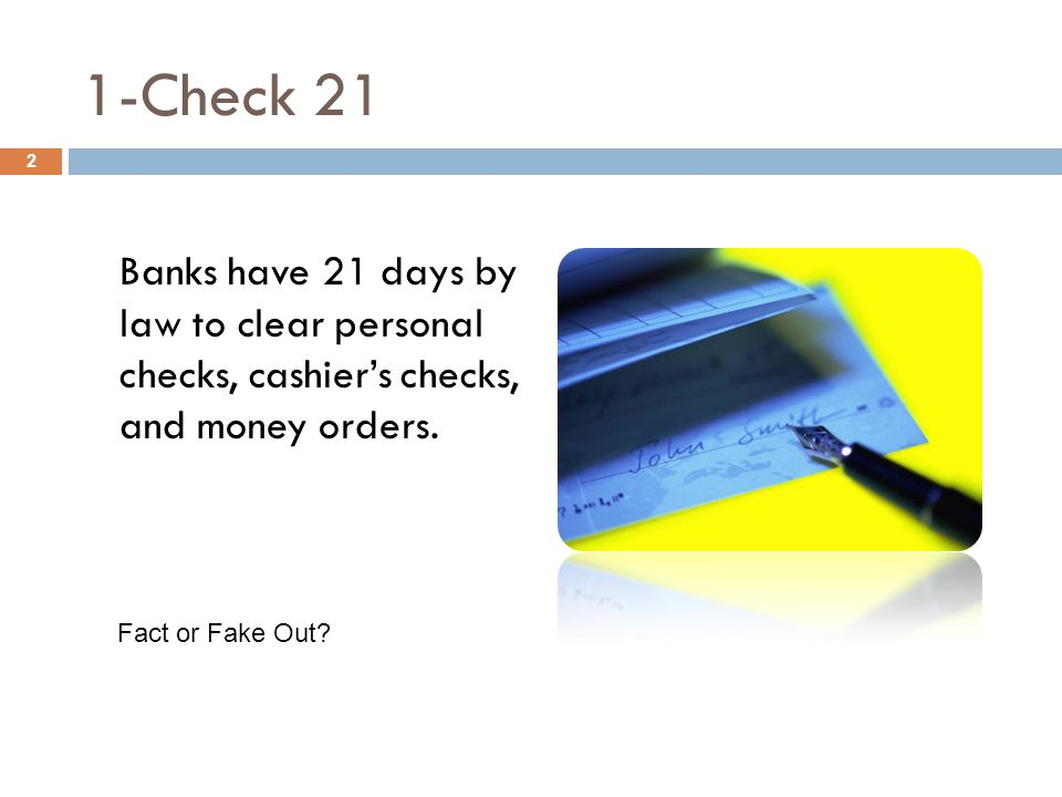 1-Check 21 Banks have 21 days by law to clear personal checks, cashier's checks, and money orders.