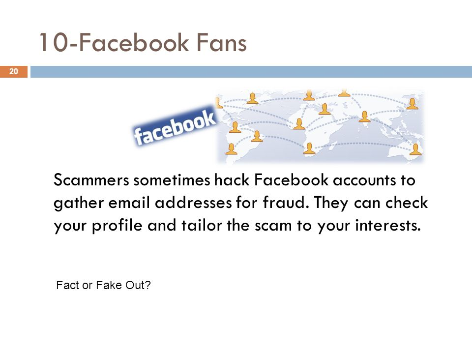 10-Facebook Fans Scammers sometimes hack Facebook accounts to gather email addresses for fraud. They can check your profile and tailor the scam to you