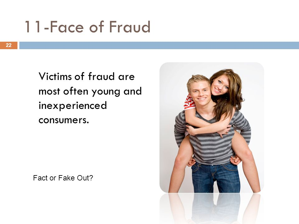 11-Face of Fraud Victims of fraud are most often young and inexperienced consumers. 22 Fact or Fake Out?