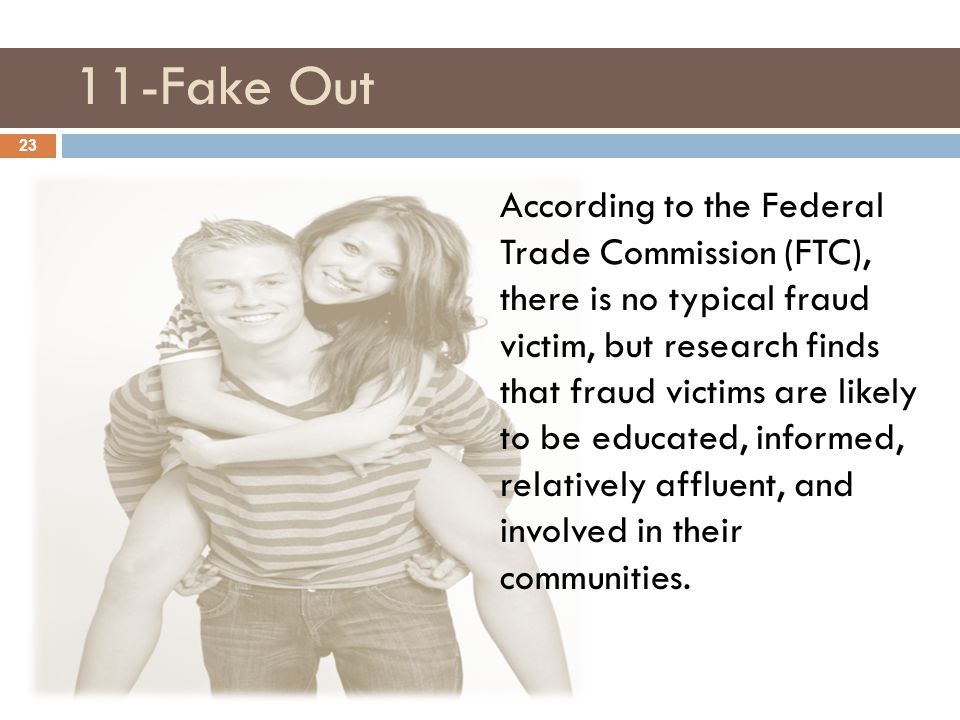 11-Fake Out 23 According to the Federal Trade Commission (FTC), there is no typical fraud victim, but research finds that fraud victims are likely to