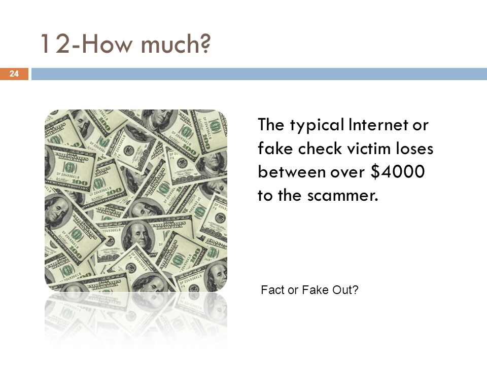 12-How much. 24 The typical Internet or fake check victim loses between over $4000 to the scammer.