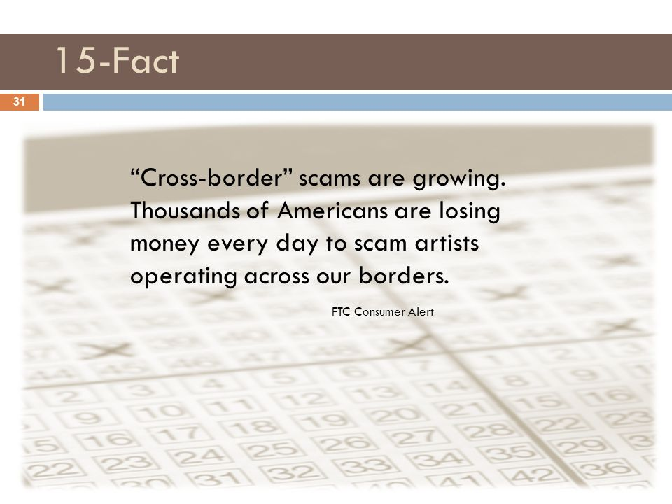 "15-Fact 31 ""Cross-border"" scams are growing. Thousands of Americans are losing money every day to scam artists operating across our borders. FTC Consu"