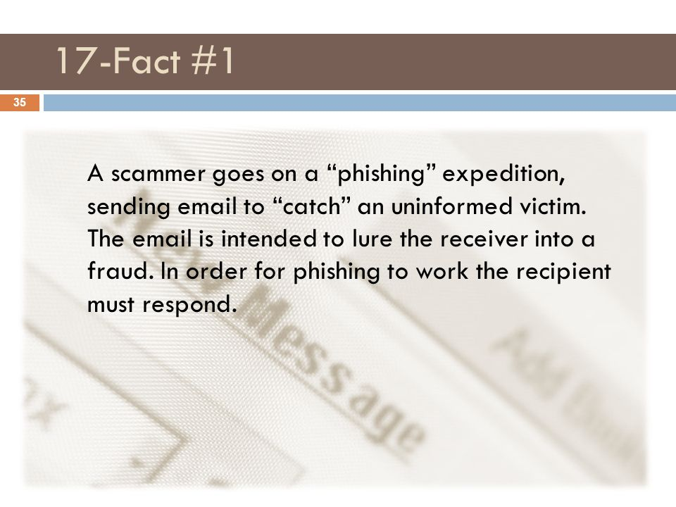 "17-Fact #1 35 A scammer goes on a ""phishing"" expedition, sending email to ""catch"" an uninformed victim. The email is intended to lure the receiver int"