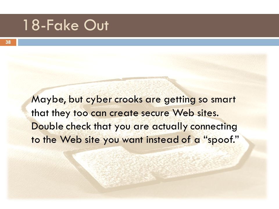 18-Fake Out Maybe, but cyber crooks are getting so smart that they too can create secure Web sites. Double check that you are actually connecting to t