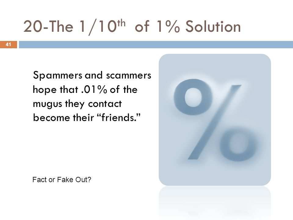 "20-The 1/10 th of 1% Solution 41 Spammers and scammers hope that.01% of the mugus they contact become their ""friends."" Fact or Fake Out?"