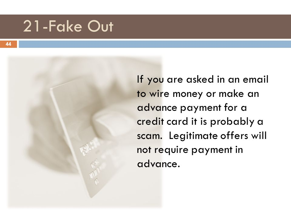 21-Fake Out If you are asked in an email to wire money or make an advance payment for a credit card it is probably a scam. Legitimate offers will not