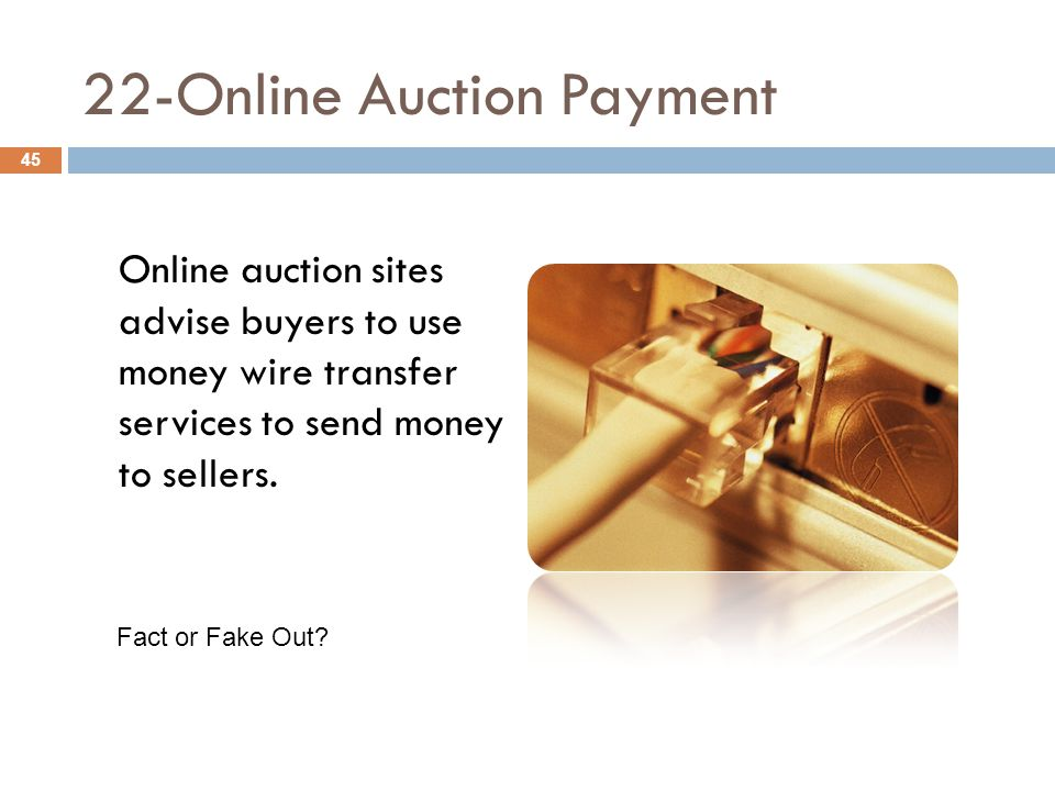 22-Online Auction Payment Online auction sites advise buyers to use money wire transfer services to send money to sellers. 45 Fact or Fake Out?