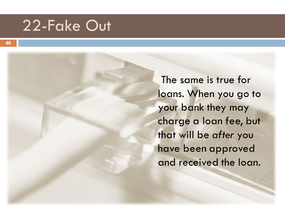 22-Fake Out The same is true for loans. When you go to your bank they may charge a loan fee, but that will be after you have been approved and receive