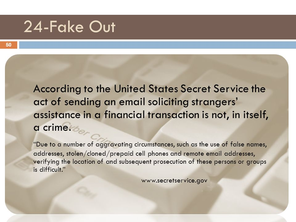 24-Fake Out 50 According to the United States Secret Service the act of sending an email soliciting strangers' assistance in a financial transaction i
