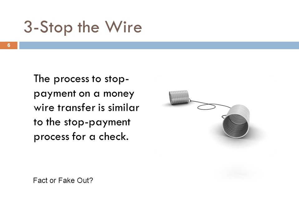 3-Stop the Wire The process to stop- payment on a money wire transfer is similar to the stop-payment process for a check.