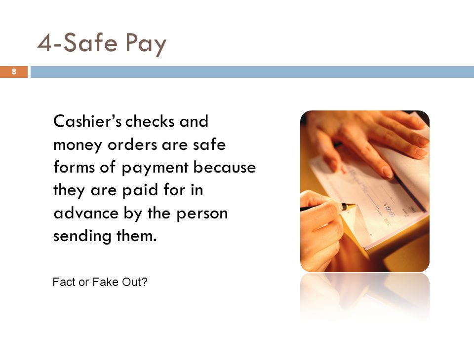 4-Safe Pay 8 Cashier's checks and money orders are safe forms of payment because they are paid for in advance by the person sending them.