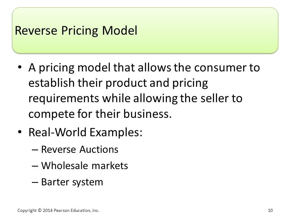 Copyright © 2014 Pearson Education, Inc. 10 Reverse Pricing Model A pricing model that allows the consumer to establish their product and pricing requ